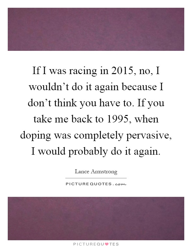 If I was racing in 2015, no, I wouldn't do it again because I don't think you have to. If you take me back to 1995, when doping was completely pervasive, I would probably do it again Picture Quote #1