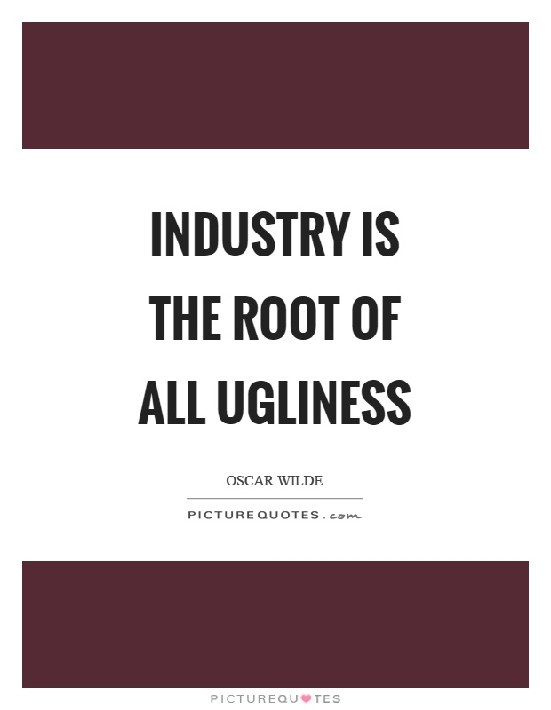 Industry is the root of all ugliness Picture Quote #1