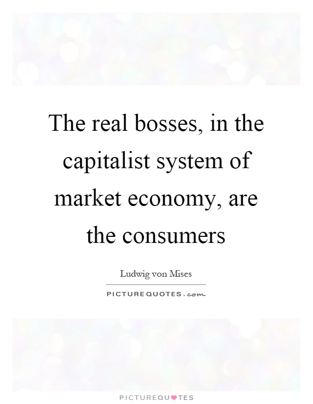 The real bosses, in the capitalist system of market economy, are the consumers Picture Quote #1