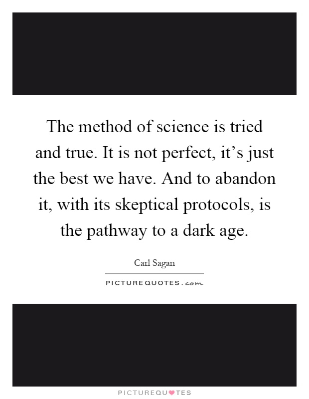 The method of science is tried and true. It is not perfect, it's just the best we have. And to abandon it, with its skeptical protocols, is the pathway to a dark age Picture Quote #1