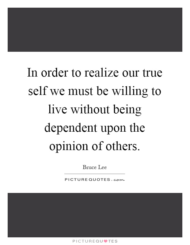 In order to realize our true self we must be willing to live without being dependent upon the opinion of others Picture Quote #1