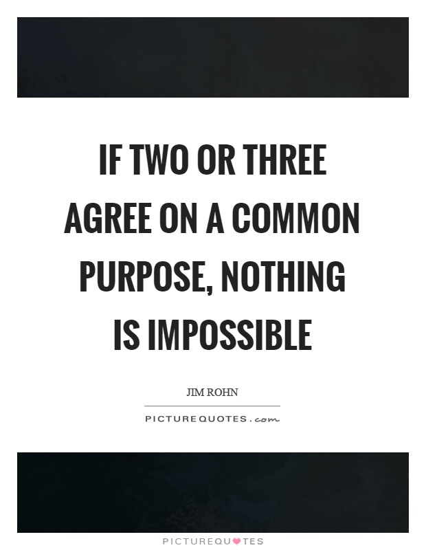 If two or three agree on a common purpose, nothing is impossible Picture Quote #1