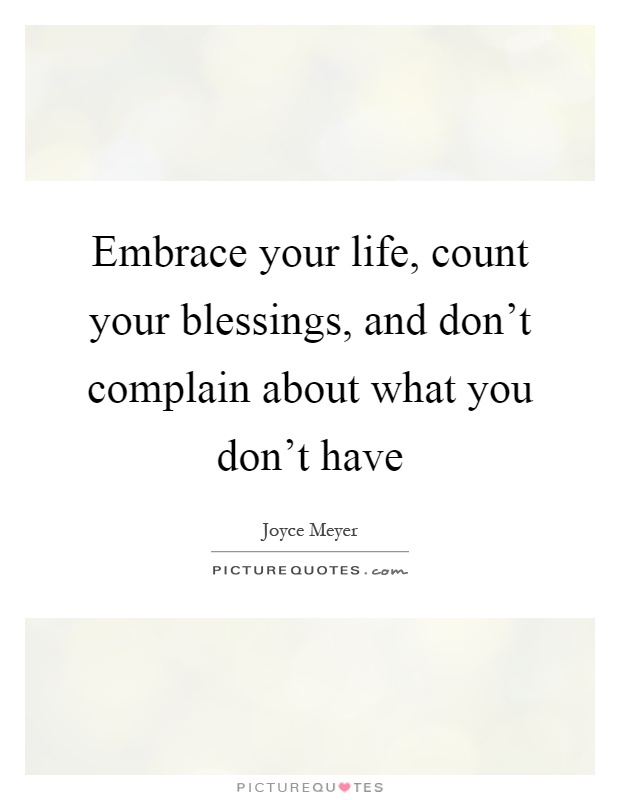 Embrace your life, count your blessings, and don't complain about what you don't have Picture Quote #1