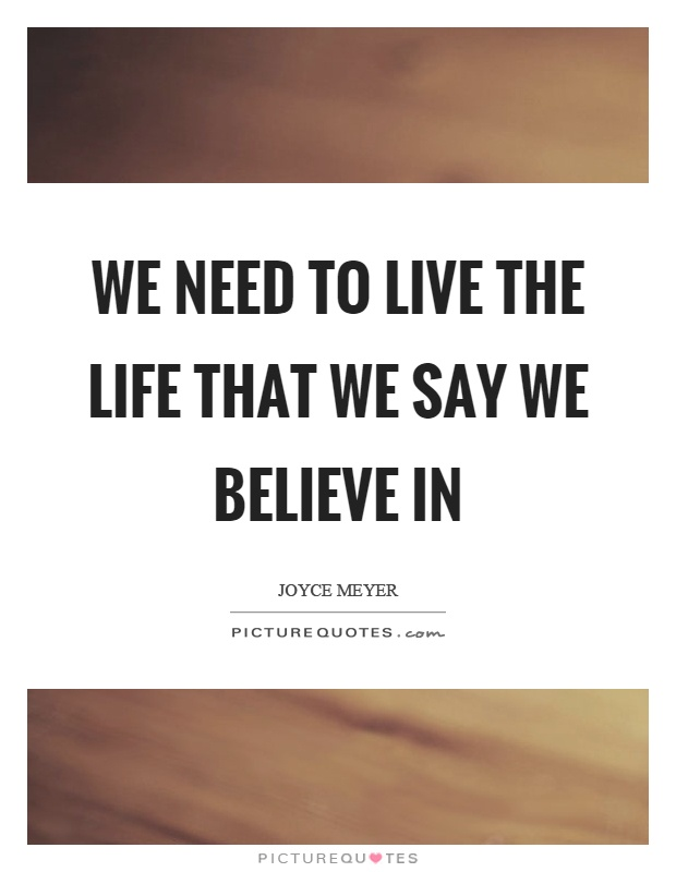 We need to live the life that we say we believe in Picture Quote #1