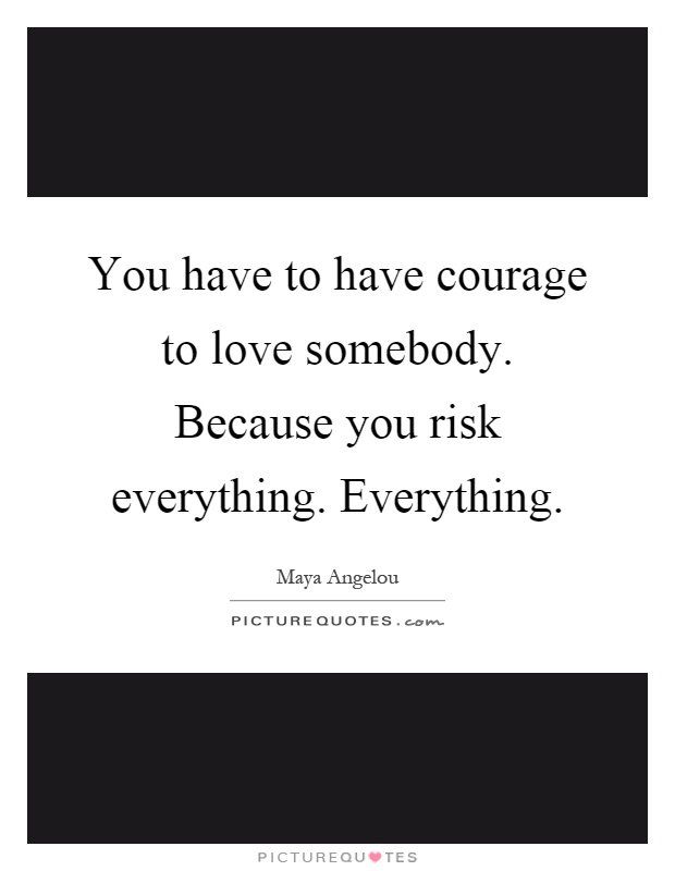 You have to have courage to love somebody. Because you risk everything. Everything Picture Quote #1