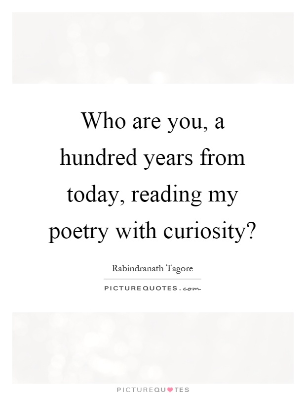 Who are you, a hundred years from today, reading my poetry with curiosity? Picture Quote #1