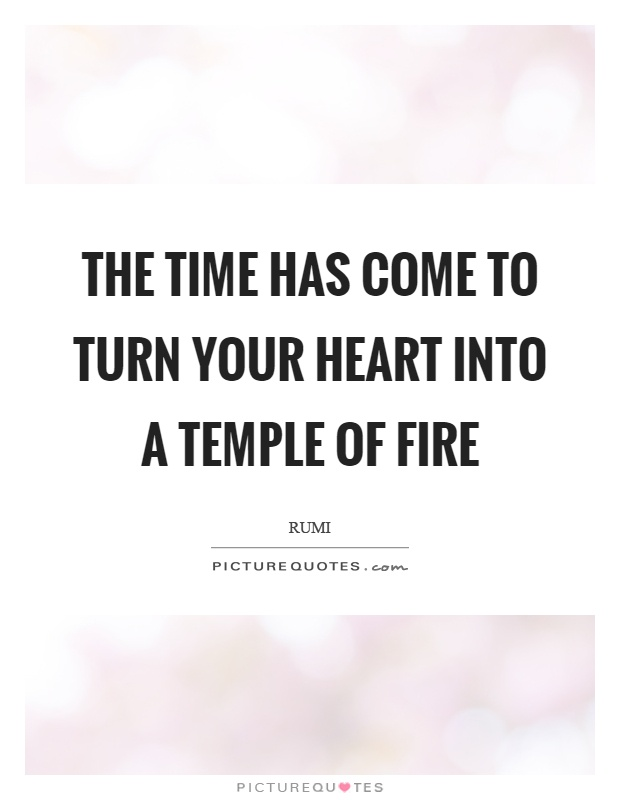 The time has come to turn your heart into a temple of fire Picture Quote #1