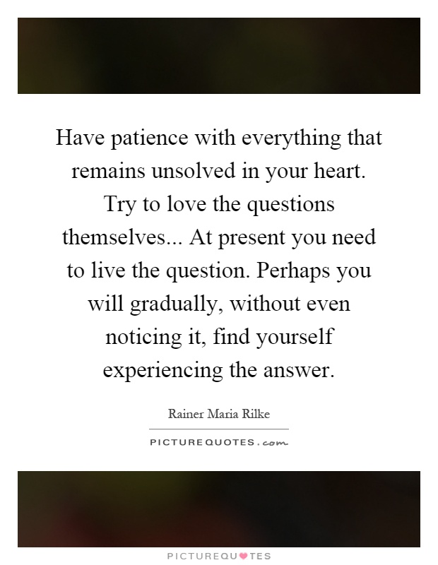 Have patience with everything that remains unsolved in your heart. Try to love the questions themselves... At present you need to live the question. Perhaps you will gradually, without even noticing it, find yourself experiencing the answer Picture Quote #1