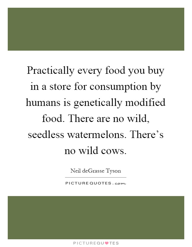 Practically every food you buy in a store for consumption by humans is genetically modified food. There are no wild, seedless watermelons. There's no wild cows Picture Quote #1