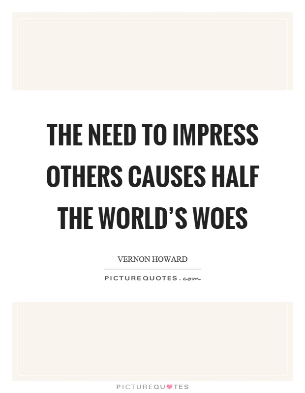 The need to impress others causes half the world's woes Picture Quote #1