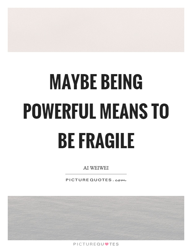 Maybe being powerful means to be fragile Picture Quote #1