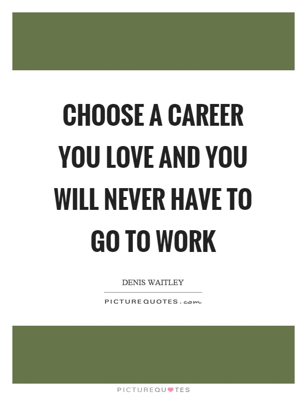 Choose a career you love and you will never have to go to work Picture Quote #1