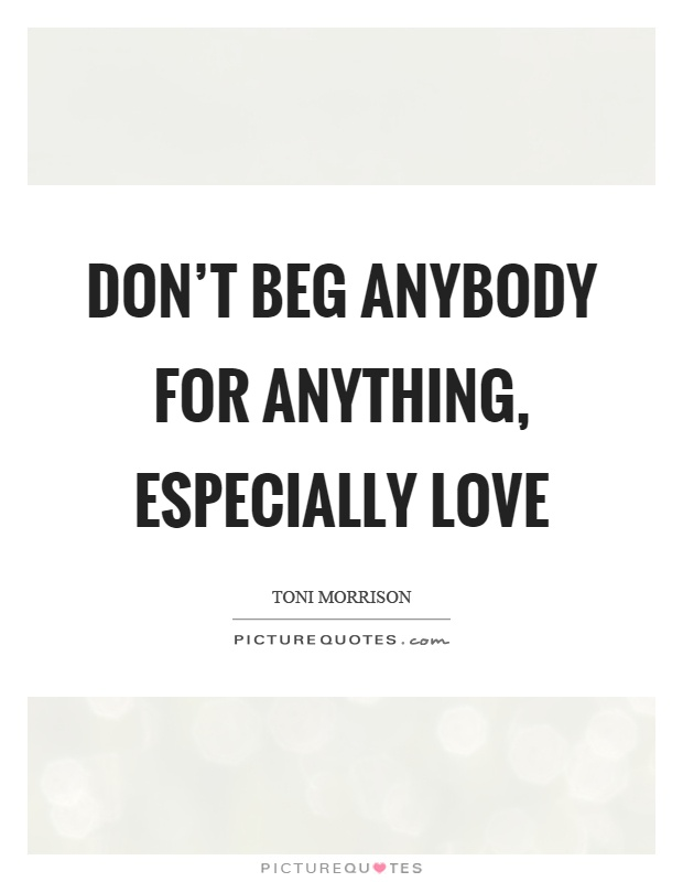 Don't beg anybody for anything, especially love Picture Quote #1
