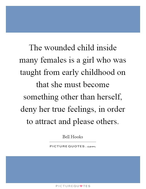 The wounded child inside many females is a girl who was taught from early childhood on that she must become something other than herself, deny her true feelings, in order to attract and please others Picture Quote #1