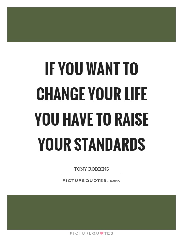 If you want to change your life you have to raise your standards Picture Quote #1