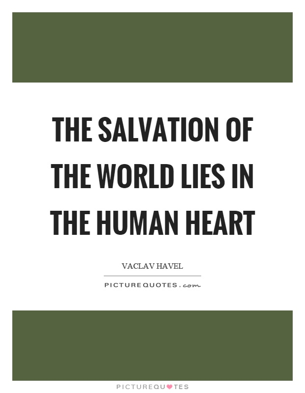 The salvation of the world lies in the human heart Picture Quote #1
