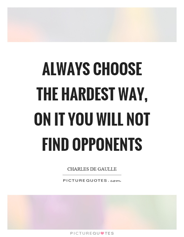 Always choose the hardest way, on it you will not find opponents Picture Quote #1