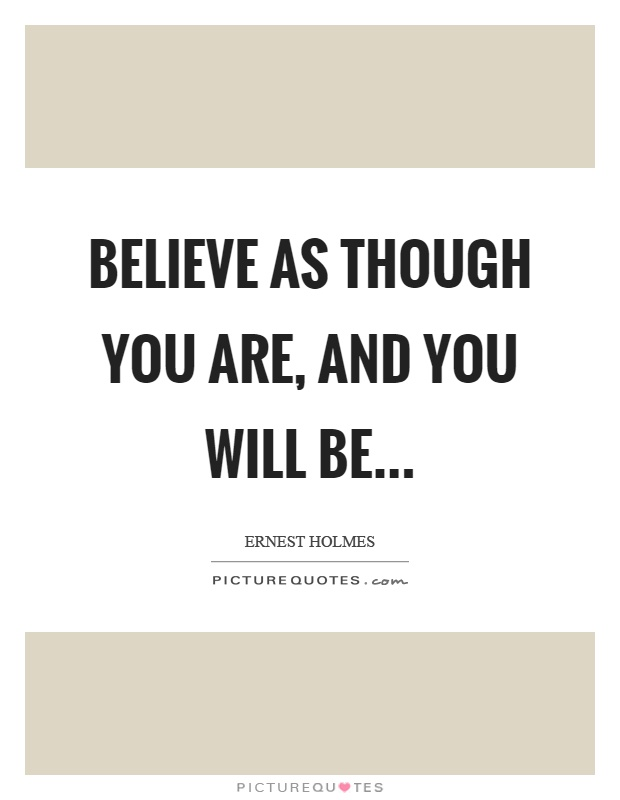 Believe as though you are, and you will be Picture Quote #1