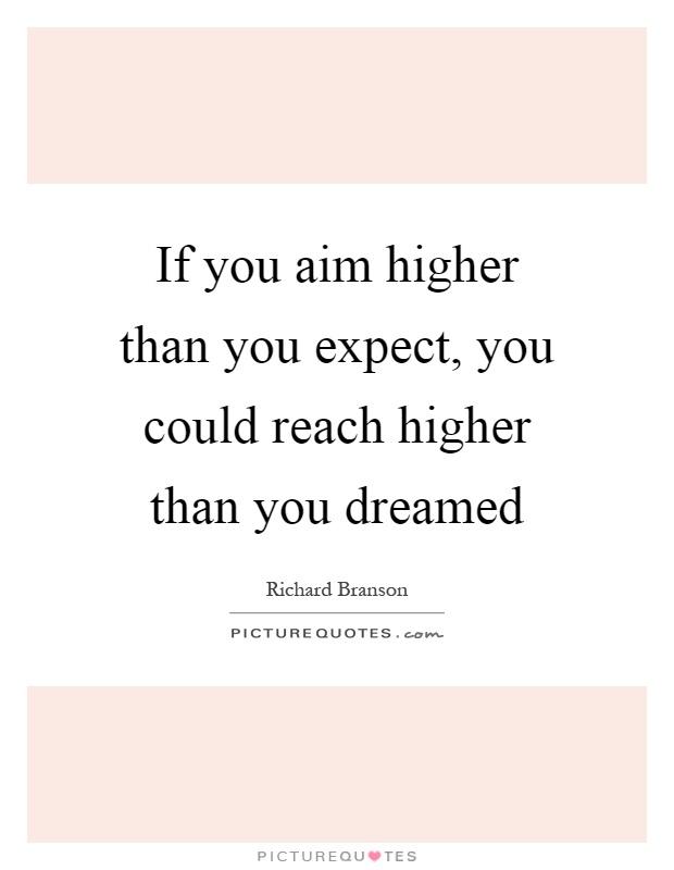 If you aim higher than you expect, you could reach higher than you dreamed Picture Quote #1