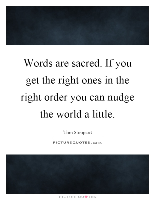 Words are sacred. If you get the right ones in the right order you can nudge the world a little Picture Quote #1