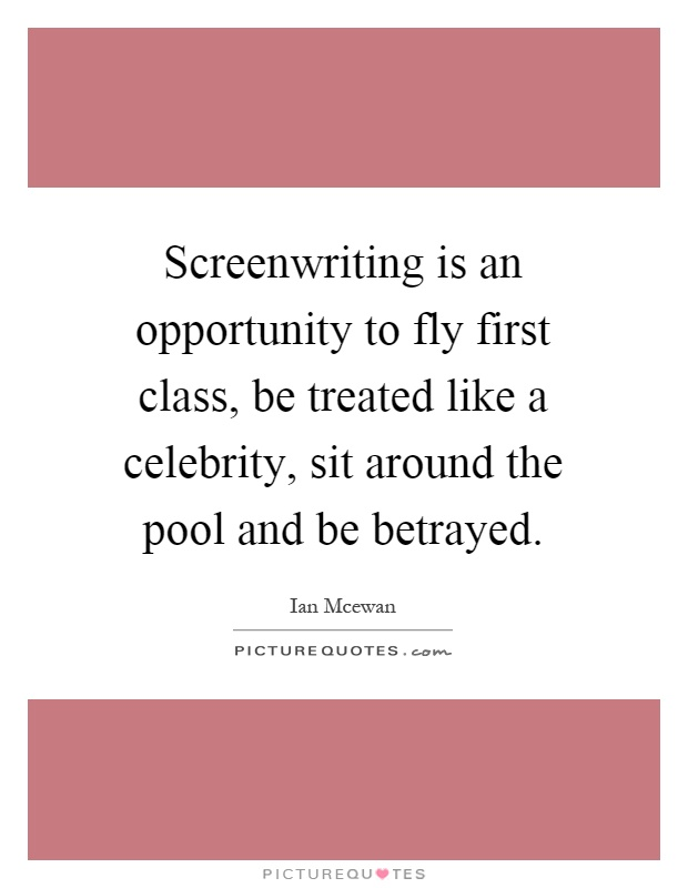 Screenwriting is an opportunity to fly first class, be treated like a celebrity, sit around the pool and be betrayed Picture Quote #1
