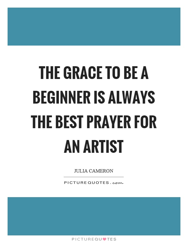 The grace to be a beginner is always the best prayer for an artist Picture Quote #1