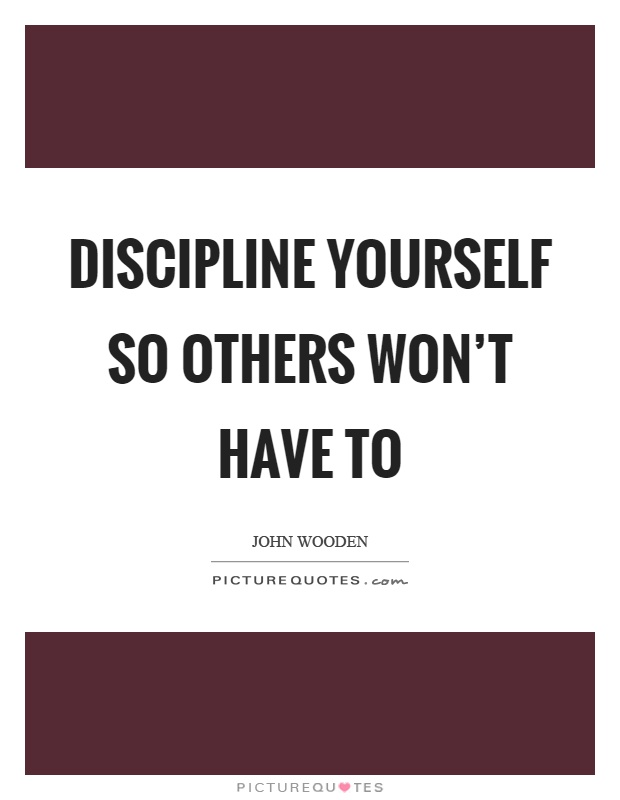 Discipline yourself so others won't have to Picture Quote #1