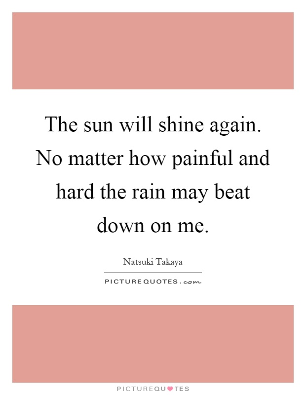 The sun will shine again. No matter how painful and hard the rain may beat down on me Picture Quote #1