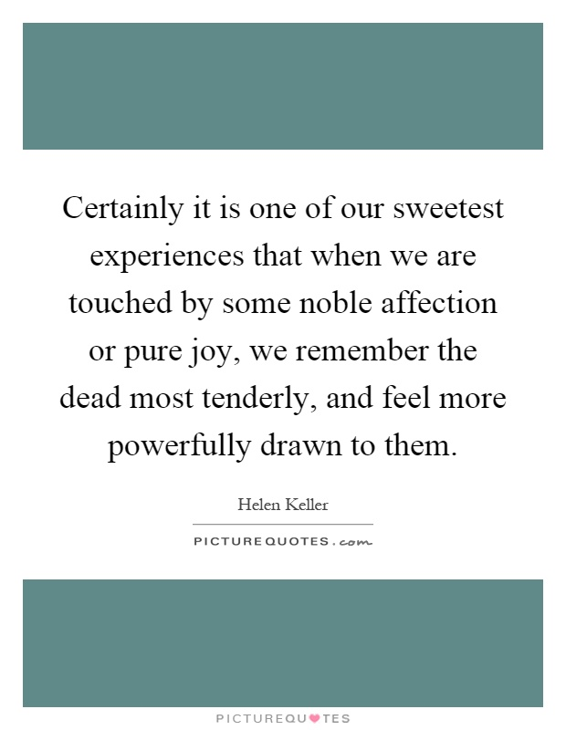Certainly it is one of our sweetest experiences that when we are touched by some noble affection or pure joy, we remember the dead most tenderly, and feel more powerfully drawn to them Picture Quote #1
