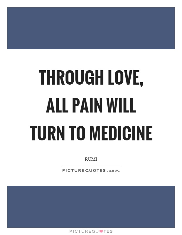 Through love, all pain will turn to medicine Picture Quote #1