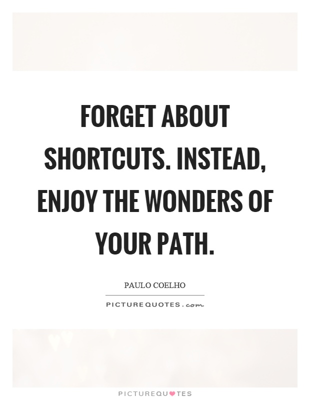 Forget about shortcuts. Instead, enjoy the wonders of your path Picture Quote #1