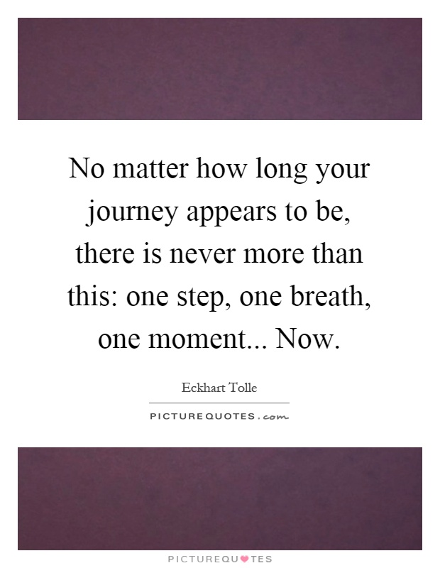 No matter how long your journey appears to be, there is never more than this: one step, one breath, one moment... Now Picture Quote #1