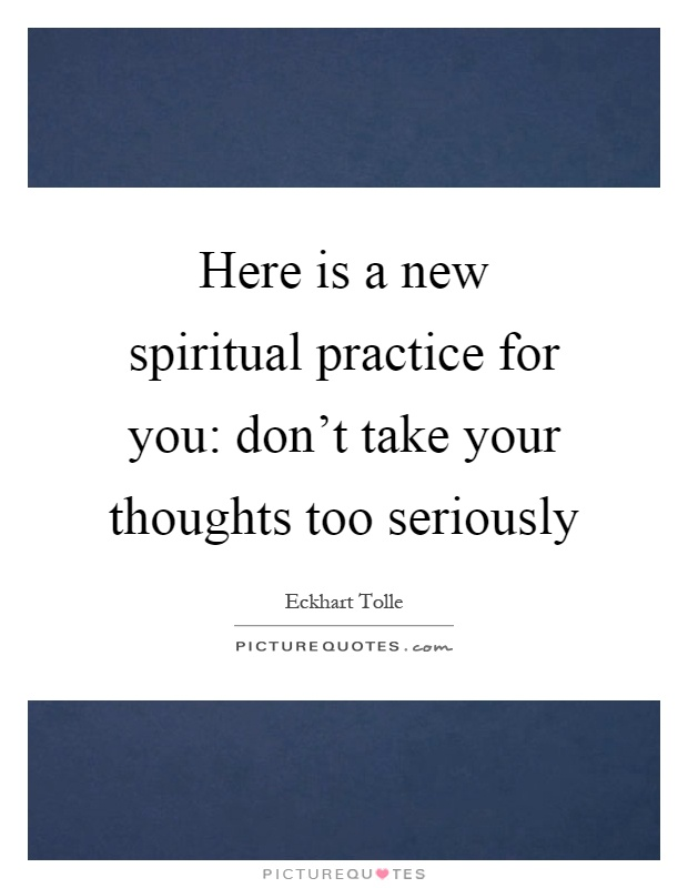 Here is a new spiritual practice for you: don't take your thoughts too seriously Picture Quote #1