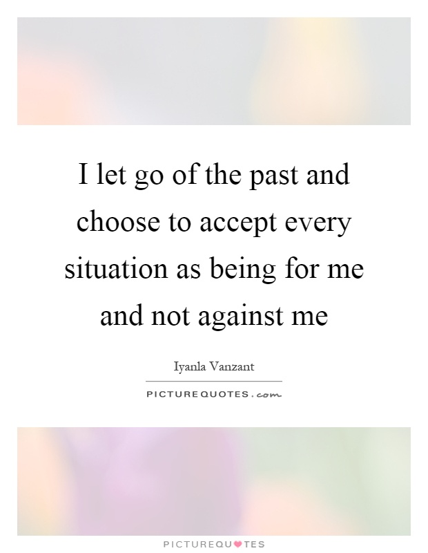 I let go of the past and choose to accept every situation as being for me and not against me Picture Quote #1