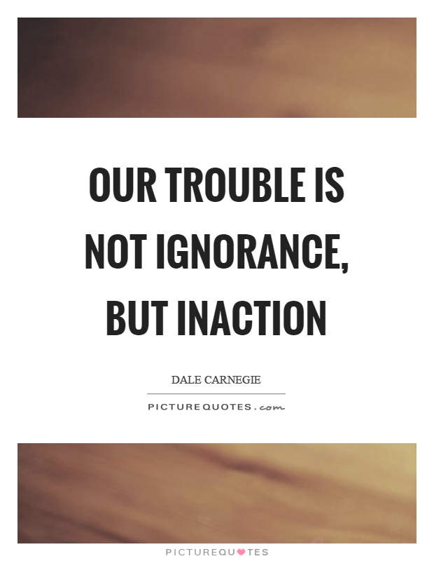 Our trouble is not ignorance, but inaction Picture Quote #1