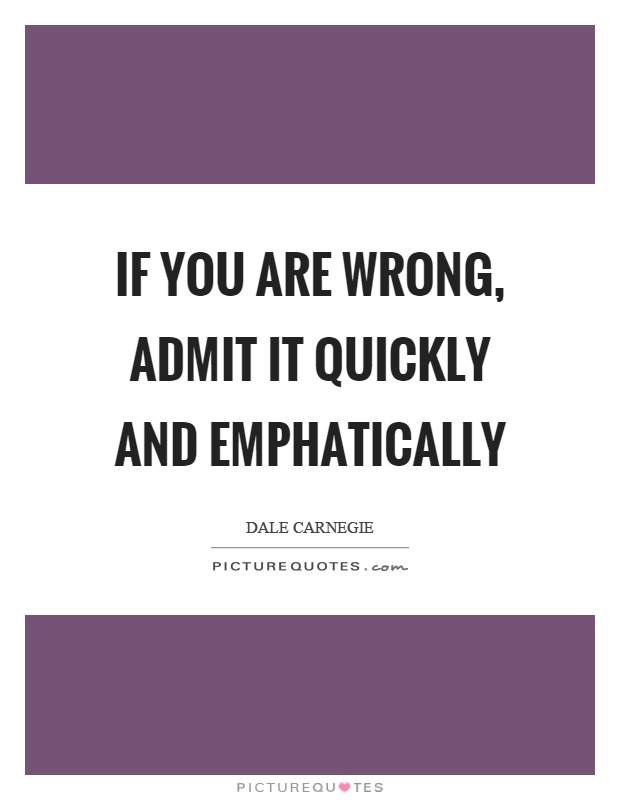 if you wrong admit it by Admitting you are wrong some have no problem admitting being wrong, while others are not capable of this it sounds easy, saying i am wrong, but believe me, some will never say it.