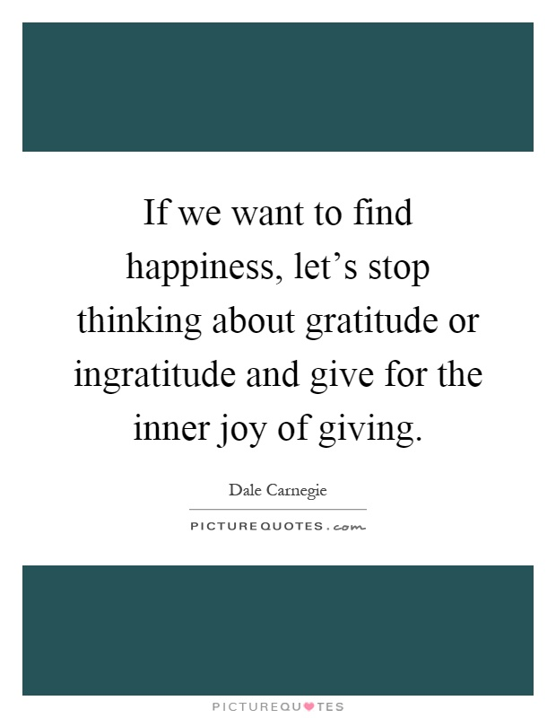 If we want to find happiness, let's stop thinking about gratitude or ingratitude and give for the inner joy of giving Picture Quote #1