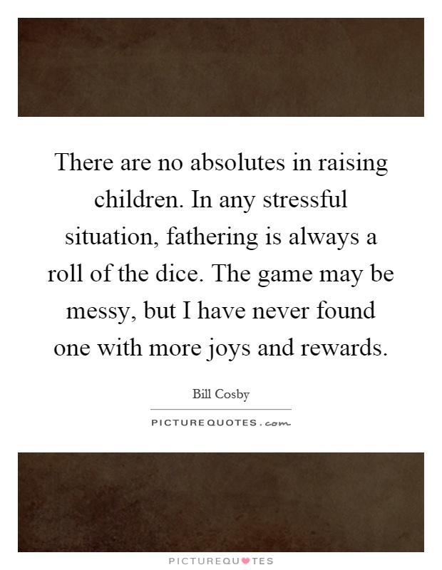 There are no absolutes in raising children. In any stressful situation, fathering is always a roll of the dice. The game may be messy, but I have never found one with more joys and rewards Picture Quote #1