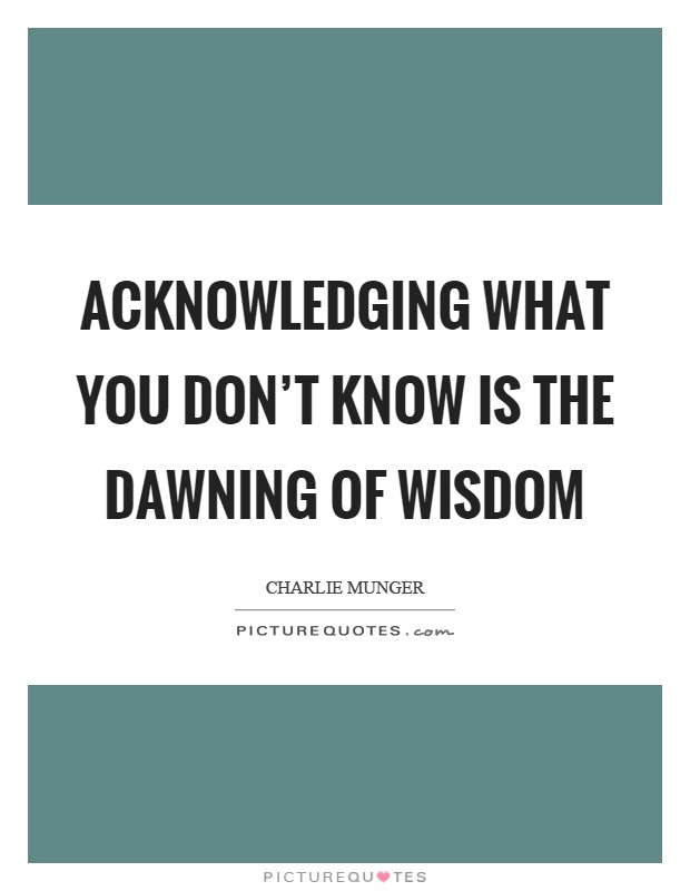 Acknowledging what you don't know is the dawning of wisdom Picture Quote #1