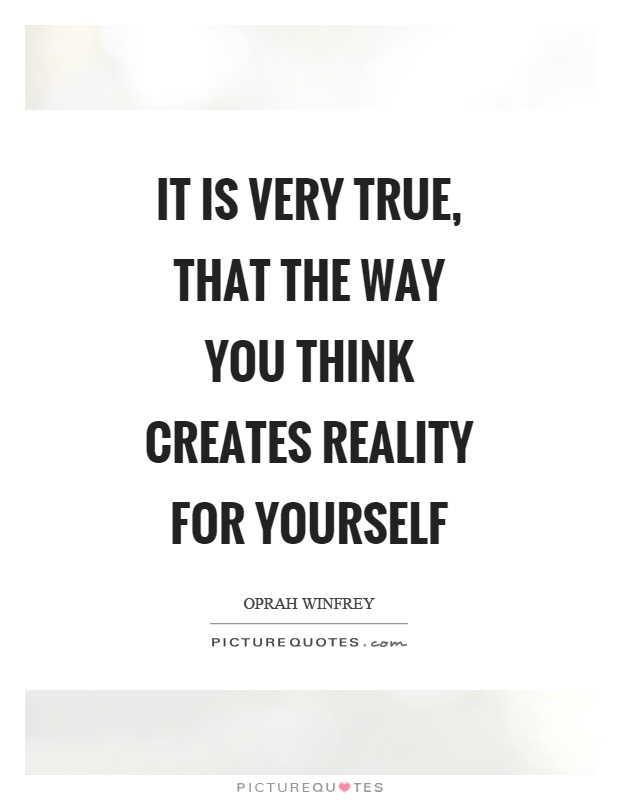 It is very true, that the way you think creates reality for yourself Picture Quote #1