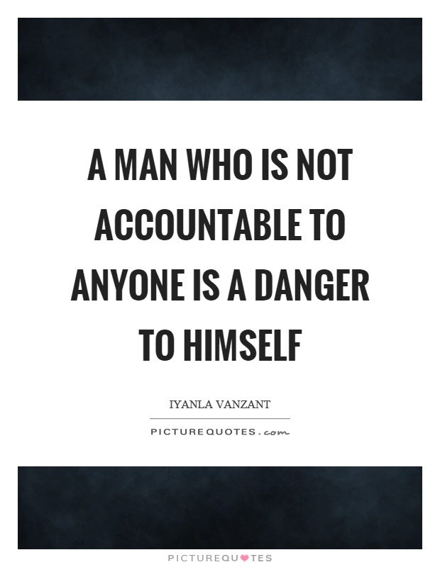 A man who is not accountable to anyone is a danger to himself Picture Quote #1