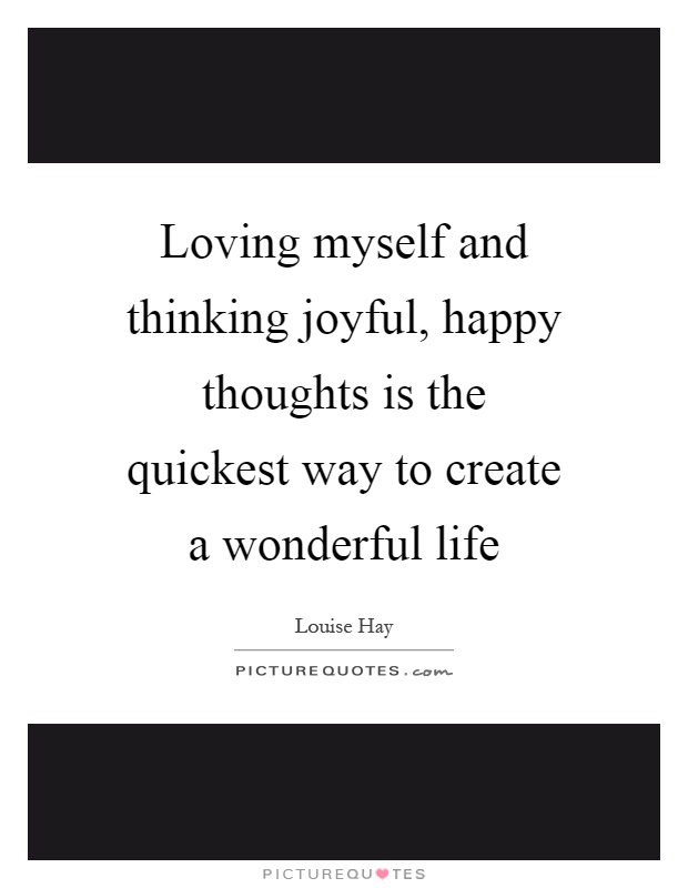 Loving myself and thinking joyful, happy thoughts is the quickest way to create a wonderful life Picture Quote #1