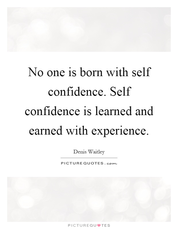 No one is born with self confidence. Self confidence is learned and earned with experience Picture Quote #1