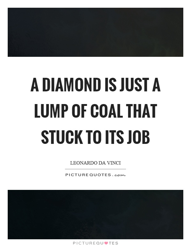 A diamond is just a lump of coal that stuck to its job Picture Quote #1