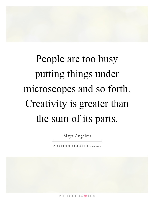 People are too busy putting things under microscopes and so forth. Creativity is greater than the sum of its parts Picture Quote #1