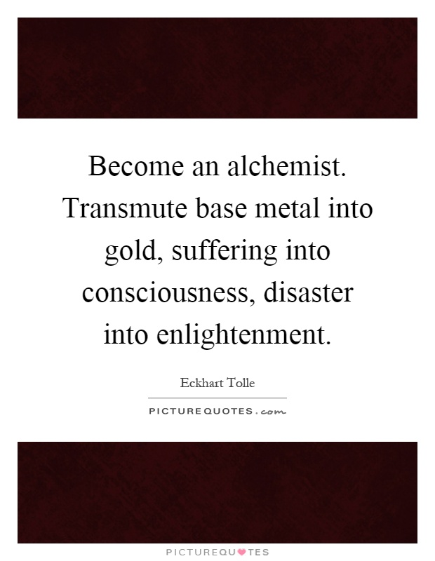 Become an alchemist. Transmute base metal into gold, suffering into consciousness, disaster into enlightenment Picture Quote #1