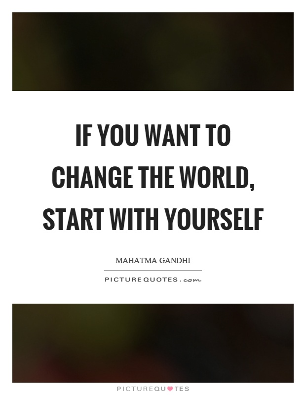 If you want to change the world, start with yourself Picture Quote #1