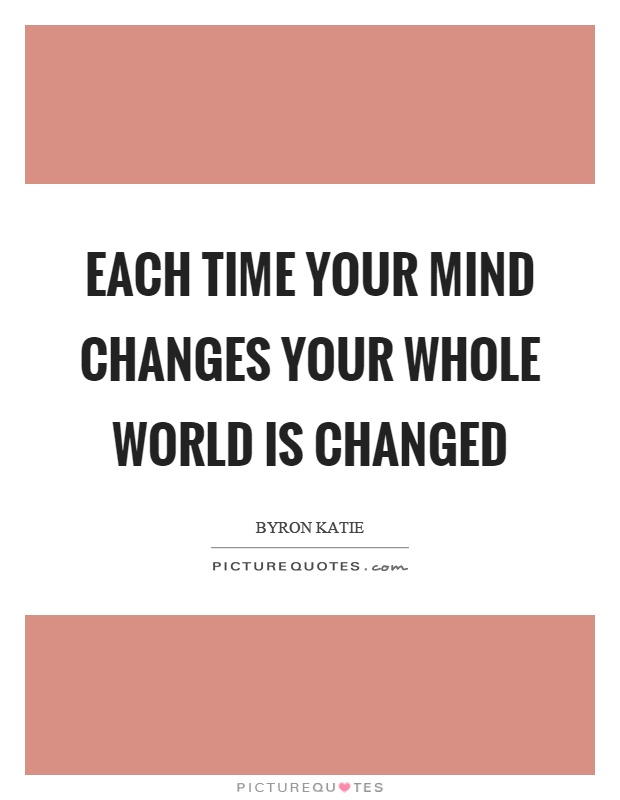 Each time your mind changes your whole world is changed Picture Quote #1