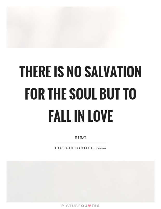 There is no salvation for the soul but to fall in love Picture Quote #1