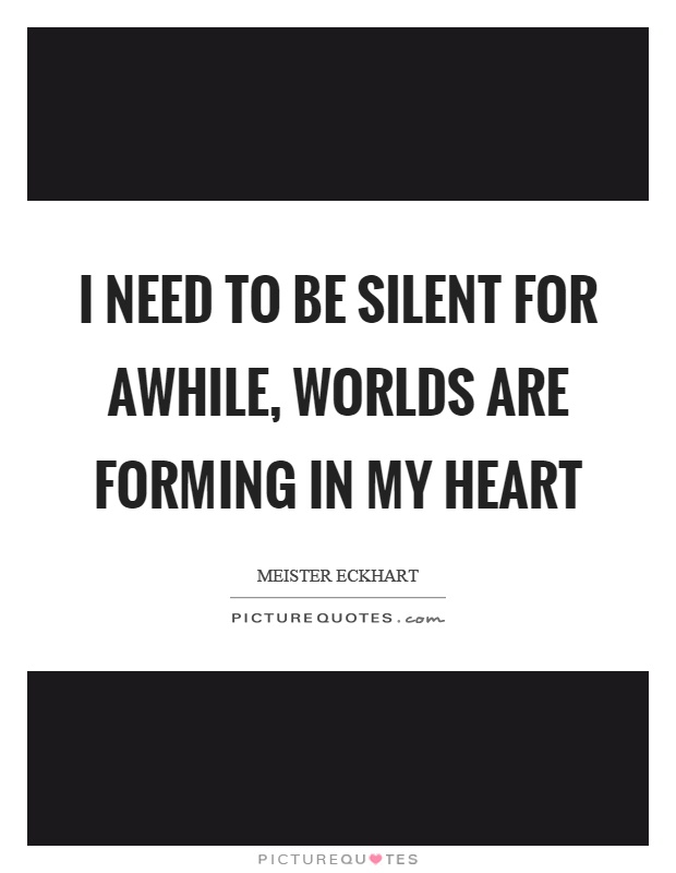 I need to be silent for awhile, worlds are forming in my heart Picture Quote #1